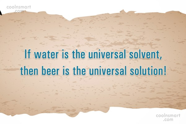 Alcohol Quote: If water is the universal solvent, then...