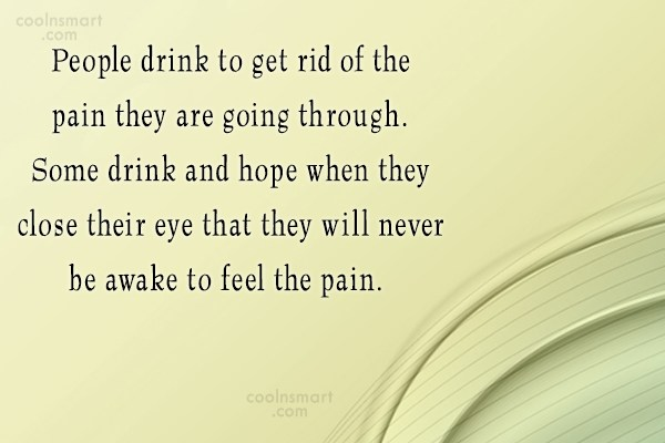 Alcohol Quote: People drink to get rid of the...
