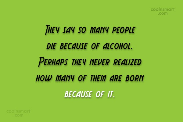 Alcohol Quote: They say so many people die because...