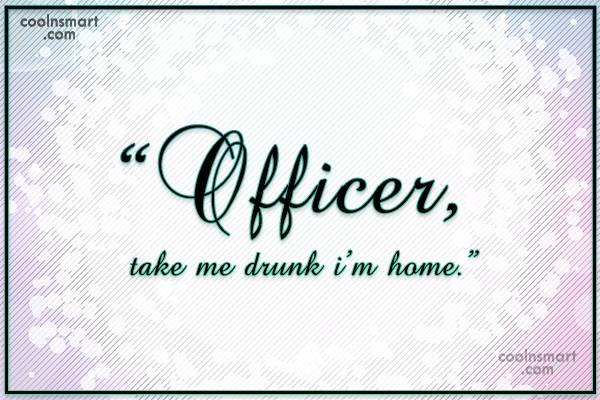 "Alcohol Quote: ""Officer, take me drunk i'm home."""