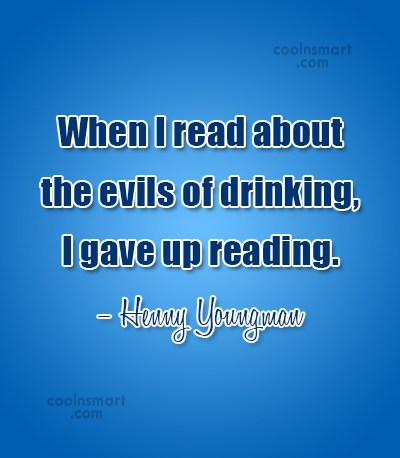 Alcohol Quote: When I read about the evils of...