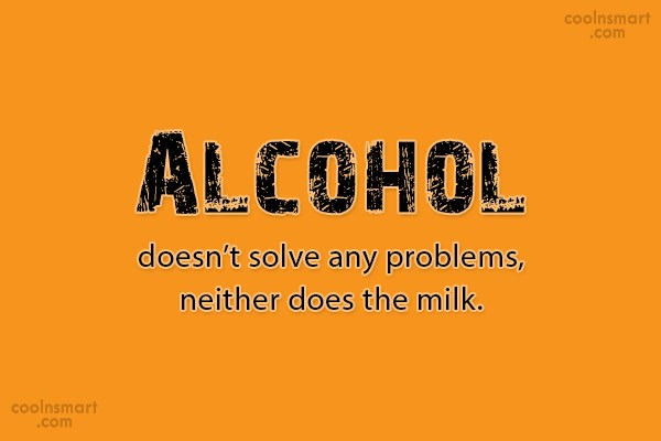Alcohol Quote: Alcohol doesn't solve any problems, neither does...