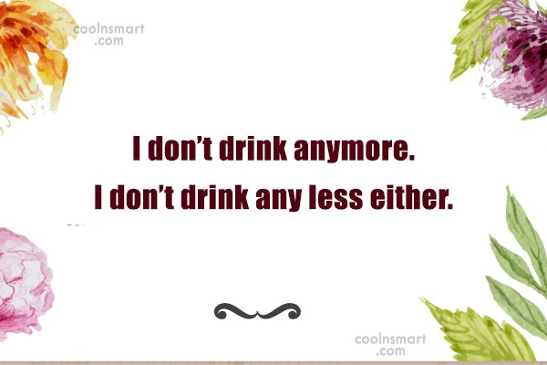 Alcohol Quote: I don't drink anymore. I don't drink...