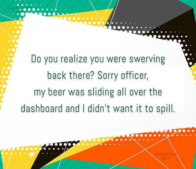 Alcohol Quote: Do you realize you were swerving back...