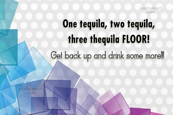 Alcohol Quote: One tequila, two tequila, three thequila FLOOR!...