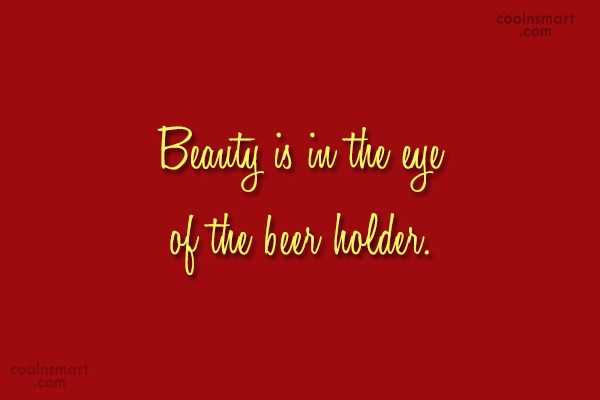 Alcohol Quote: Beauty is in the eye of the...