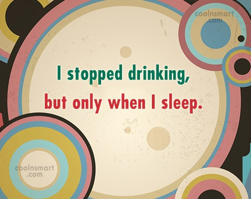 Alcohol Quote: I stopped drinking, but only when I...