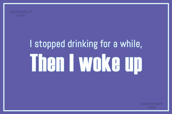 Alcohol Quote: I stopped drinking for a while, Then...