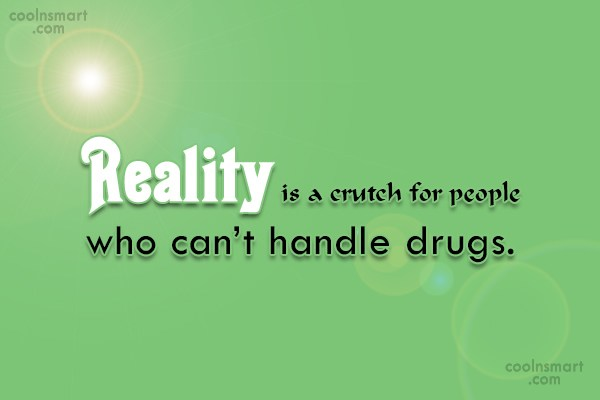 Drugs Quote: Reality is a crutch for people who...