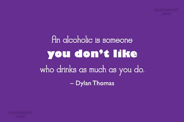 Alcohol Quote: An alcoholic is someone you don't like...