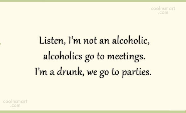 Alcohol Quote: Listen, I'm not an alcoholic, alcoholics go...