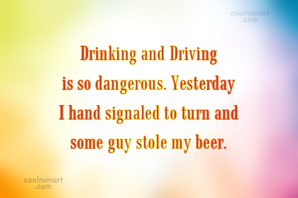 Alcohol Quote: Drinking and Driving is so dangerous. Yesterday...