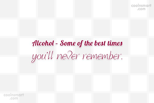 Alcohol Quote: Alcohol – Some of the best times...