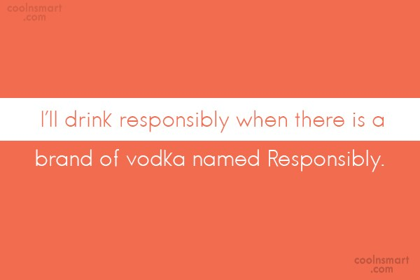 Alcohol Quote: I'll drink responsibly when there is a...