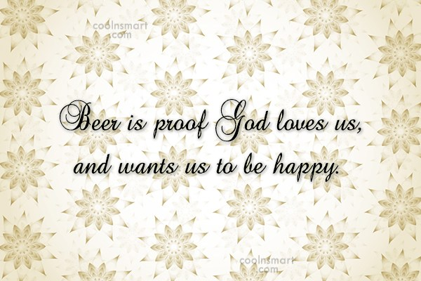 Alcohol Quote: Beer is proof God loves us, and...