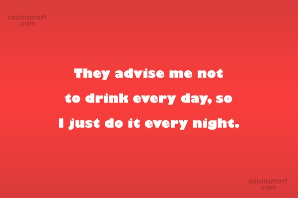 Quote: They advise me not to drink every...