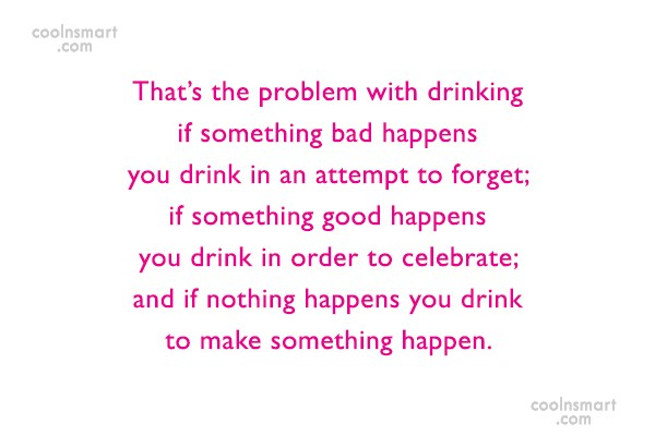 Alcohol Quote: That's the problem with drinking if something...