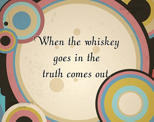 Alcohol Quote: When the whiskey goes in the truth...