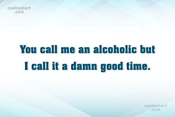 Quote: You call me an alcoholic but I...