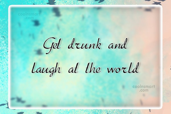 Alcohol Quote: Get drunk and laugh at the world