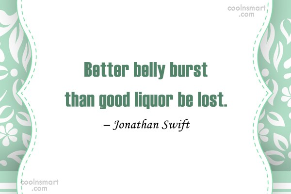 Quote: Better belly burst than good liquor be...