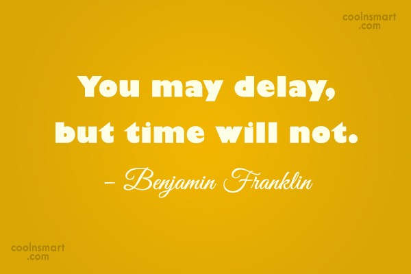 Quote: You may delay, but time will not....