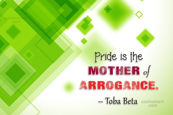 Quote: Pride is the mother of arrogance. –...