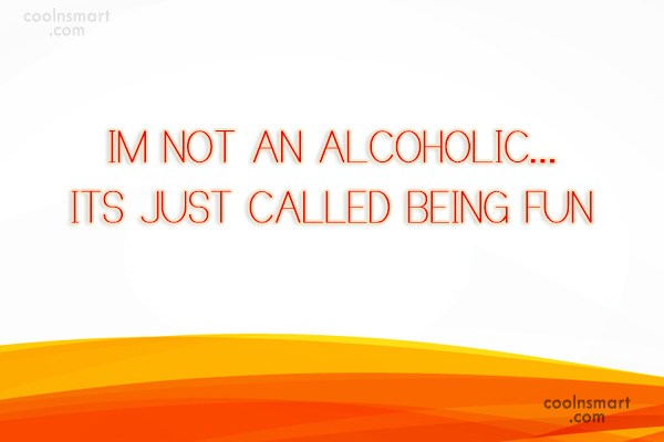 Quote: I'm not an alcoholic…it's just called being...