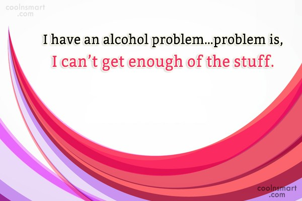 Quote: I have an alcohol problem…problem is, I...