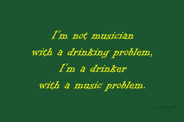 Quote: I'm not musician with a drinking problem,...