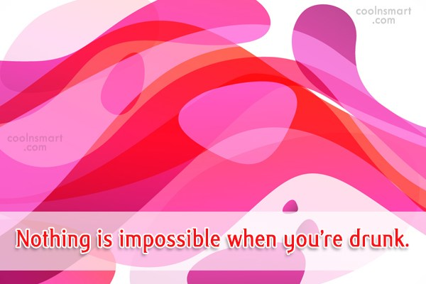 Quote: Nothing is impossible when you're drunk.