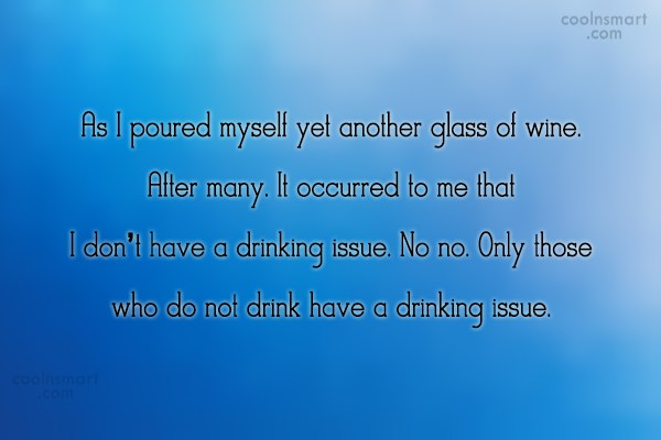 Alcohol Quote: As I poured myself yet another glass...