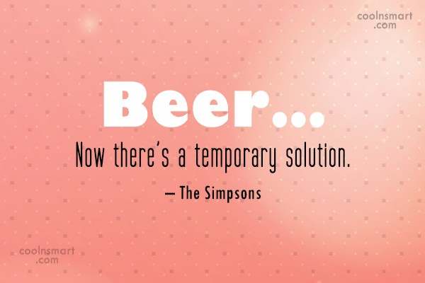 Alcohol Quote: Beer… Now there's a temporary solution. –...