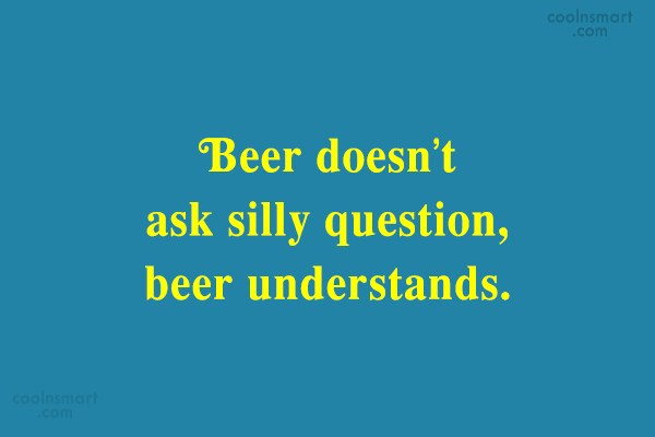 Alcohol Quote: Beer doesn't ask silly question, beer understands.