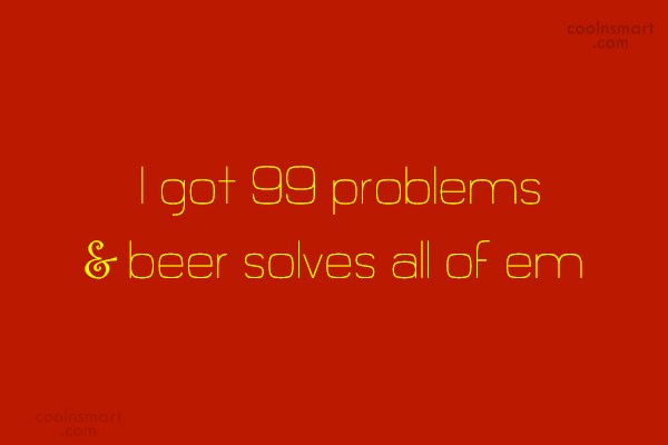Alcohol Quote: I got 99 problems & beer solves...