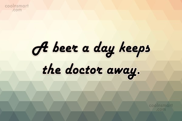 Alcohol Quote: A beer a day keeps the doctor...