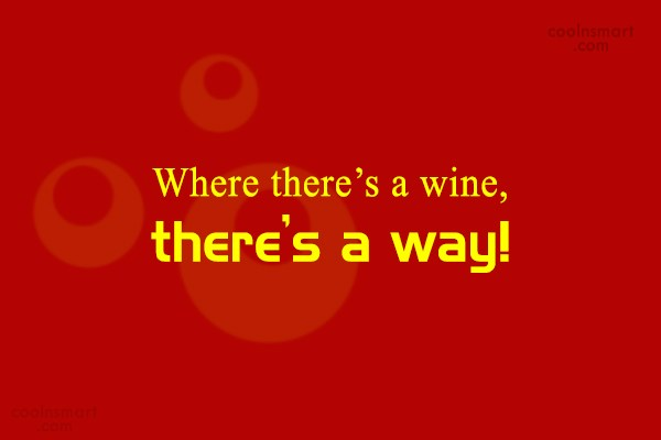 Quote: Where there's a wine, there's a way!