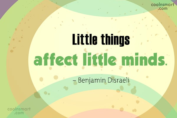 Quote: Little things affect little minds. – Benjamin...