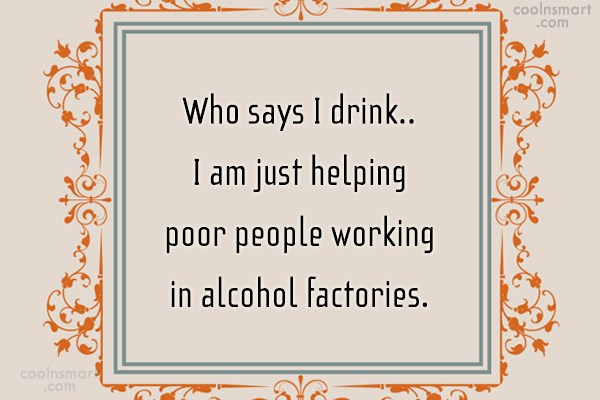 Quote: Who says I drink.. I am just...