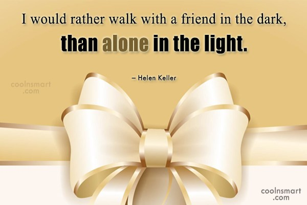Quote: I would rather walk with a friend...