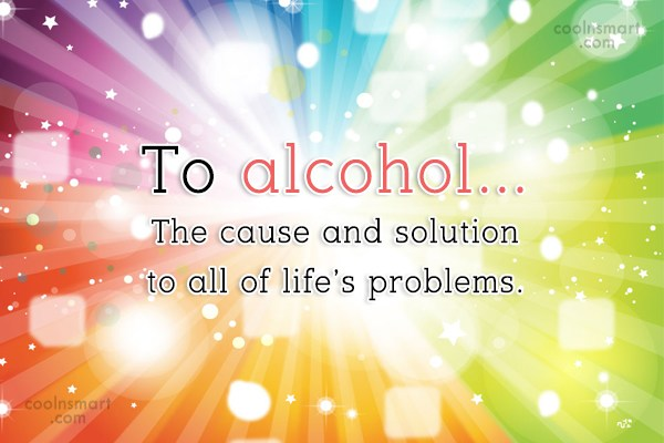 Quote: To alcohol…The cause and solution to all...