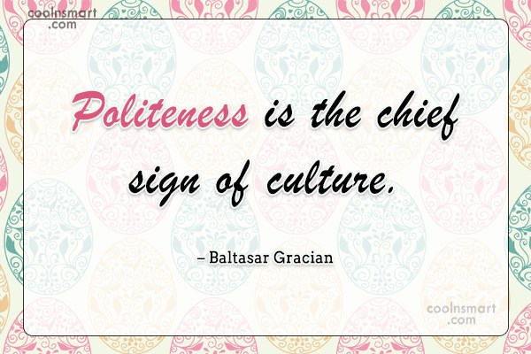 Politeness Quote: Politeness is the chief sign of culture....