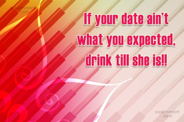 Quote: If your date ain't what you expected,...