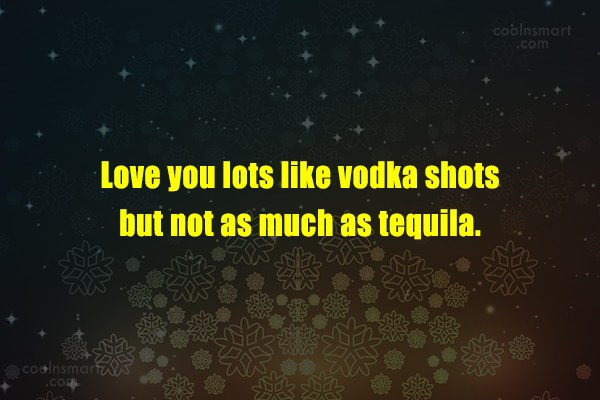Love you lots like vodka shots but not as much as tequila.