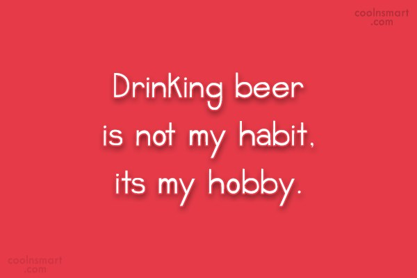 Quote: Drinking beer is not my habit, its...