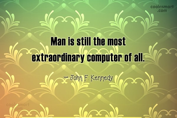 Quote: Man is still the most extraordinary computer...