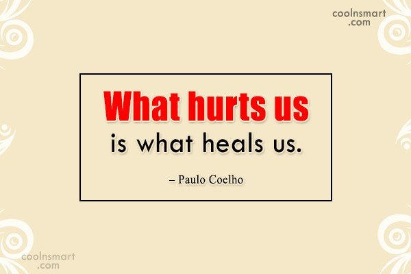 Quote: What hurts us is what heals us....
