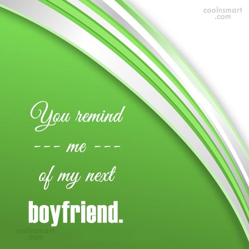 Quote: You remind me of my next boyfriend.