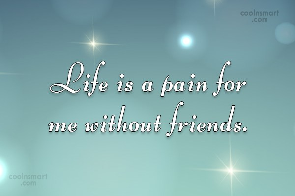 Quote: Life is a pain for me without...
