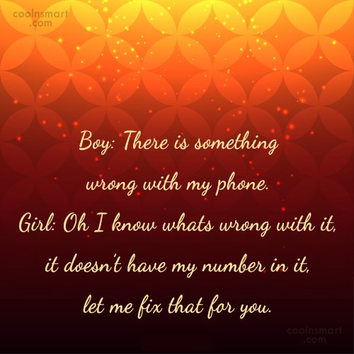 Flirting Quote: Boy: There is something wrong with my...